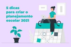 Planejamento escolar 2021: 5 dicas para te ajudar a criar o seu!